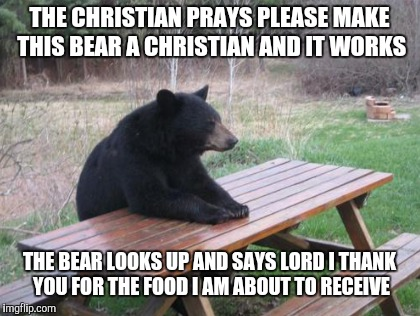 THE CHRISTIAN PRAYS PLEASE MAKE THIS BEAR A CHRISTIAN AND IT WORKS THE BEAR LOOKS UP AND SAYS LORD I THANK YOU FOR THE FOOD I AM ABOUT TO RE | made w/ Imgflip meme maker