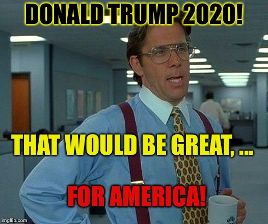 That would be Great, ... again. | DONALD TRUMP 2020! THAT WOULD BE GREAT, ... FOR AMERICA! | image tagged in memes,that would be great,funny,mxm | made w/ Imgflip meme maker