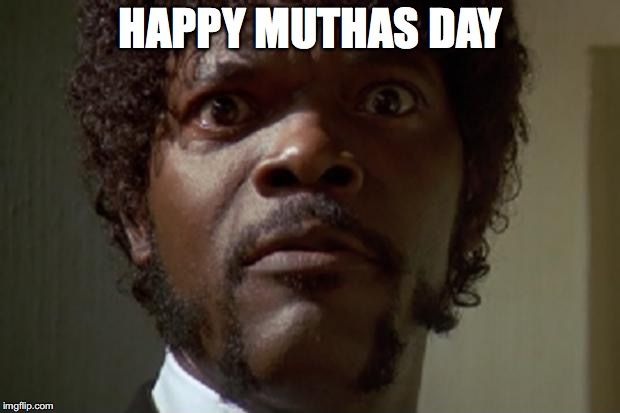 HAPPY MUTHAS DAY | made w/ Imgflip meme maker