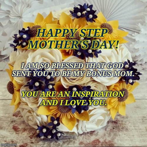 Happy Step Mother's Day! | HAPPY STEP MOTHER'S DAY! YOU ARE AN INSPIRATION AND I LOVE YOU. I AM SO BLESSED THAT GOD SENT YOU TO BE MY BONUS MOM. | image tagged in mothers day,mother,blessed,mom,mommy,mama | made w/ Imgflip meme maker