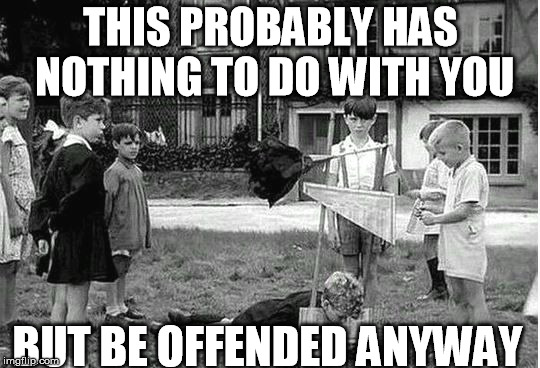 be offended | THIS PROBABLY HAS NOTHING TO DO WITH YOU BUT BE OFFENDED ANYWAY | image tagged in guillotine kids,butthurt,offended,offensive | made w/ Imgflip meme maker