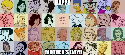 Happy Mother's Day Imgflip!!! Post a pic of your mom in the comments below!!! | HAPPY MOTHER'S DAY!! | image tagged in famous moms,happy mother's day,comics/cartoons,cartoon moms | made w/ Imgflip meme maker