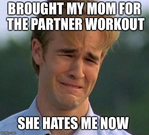 1990s First World Problems Meme | BROUGHT MY MOM FOR THE PARTNER WORKOUT SHE HATES ME NOW | image tagged in memes,1990s first world problems | made w/ Imgflip meme maker