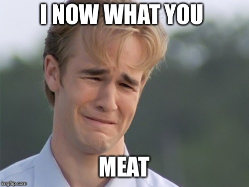I NOW WHAT YOU MEAT | made w/ Imgflip meme maker