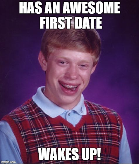 Bad Luck Brian Meme | HAS AN AWESOME FIRST DATE WAKES UP! | image tagged in memes,bad luck brian | made w/ Imgflip meme maker