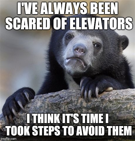 This joke is wrong in so many levels | I'VE ALWAYS BEEN SCARED OF ELEVATORS I THINK IT'S TIME I TOOK STEPS TO AVOID THEM | image tagged in memes,confession bear,trhtimmy | made w/ Imgflip meme maker