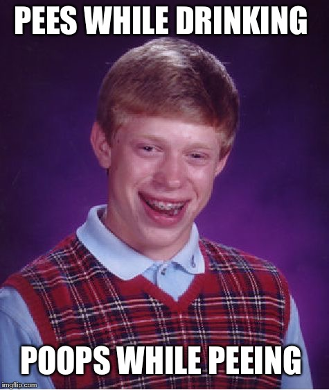 Bad Luck Brian Meme | PEES WHILE DRINKING POOPS WHILE PEEING | image tagged in memes,bad luck brian | made w/ Imgflip meme maker