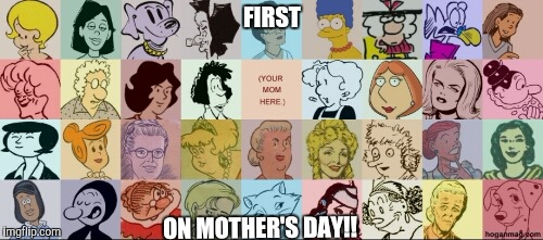 Famous moms | FIRST ON MOTHER'S DAY!! | image tagged in famous moms | made w/ Imgflip meme maker