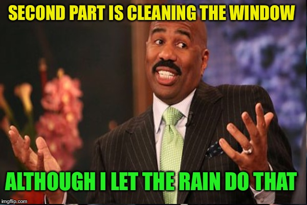 SECOND PART IS CLEANING THE WINDOW ALTHOUGH I LET THE RAIN DO THAT | made w/ Imgflip meme maker
