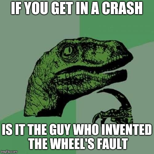 Philosoraptor Meme | IF YOU GET IN A CRASH IS IT THE GUY WHO INVENTED THE WHEEL'S FAULT | image tagged in memes,philosoraptor | made w/ Imgflip meme maker