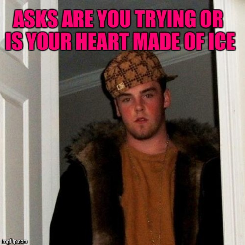 ASKS ARE YOU TRYING OR IS YOUR HEART MADE OF ICE | made w/ Imgflip meme maker
