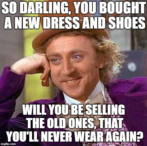 Creepy Condescending Wonka Meme | SO DARLING, YOU BOUGHT A NEW DRESS AND SHOES WILL YOU BE SELLING THE OLD ONES, THAT YOU'LL NEVER WEAR AGAIN? | image tagged in memes,creepy condescending wonka | made w/ Imgflip meme maker