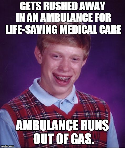 Bad Luck Brian Meme | GETS RUSHED AWAY IN AN AMBULANCE FOR LIFE-SAVING MEDICAL CARE AMBULANCE RUNS OUT OF GAS. | image tagged in memes,bad luck brian | made w/ Imgflip meme maker
