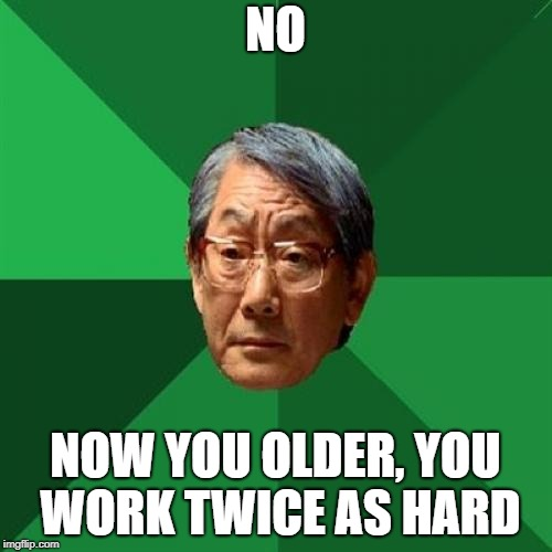 NO NOW YOU OLDER, YOU WORK TWICE AS HARD | made w/ Imgflip meme maker
