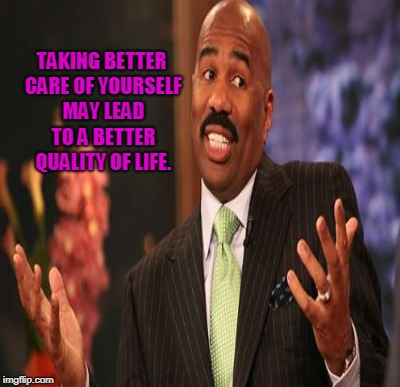TAKING BETTER CARE OF YOURSELF MAY LEAD TO A BETTER QUALITY OF LIFE. | made w/ Imgflip meme maker