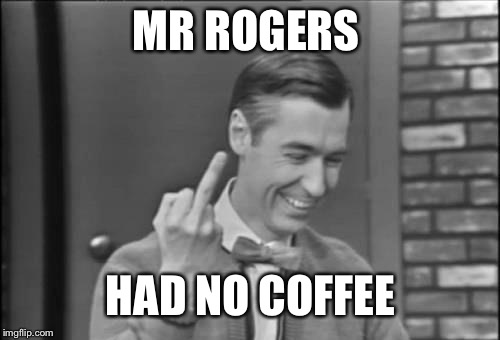 MR ROGERS HAD NO COFFEE | made w/ Imgflip meme maker