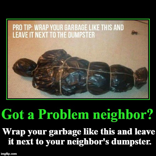Got a problem neighbor? | Got a Problem neighbor? | Wrap your garbage like this and leave it next to your neighbor's dumpster. | image tagged in funny,demotivationals,paybacks are a bitch | made w/ Imgflip demotivational maker