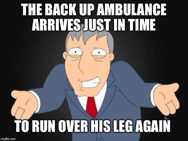 THE BACK UP AMBULANCE ARRIVES JUST IN TIME TO RUN OVER HIS LEG AGAIN | made w/ Imgflip meme maker