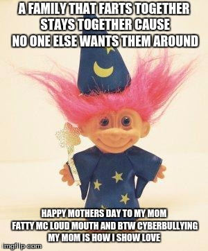 Troll Doll Wizard | A FAMILY THAT FARTS TOGETHER STAYS TOGETHER CAUSE NO ONE ELSE WANTS THEM AROUND HAPPY MOTHERS DAY TO MY MOM FATTY MC LOUD MOUTH AND BTW CYBE | image tagged in troll doll wizard | made w/ Imgflip meme maker