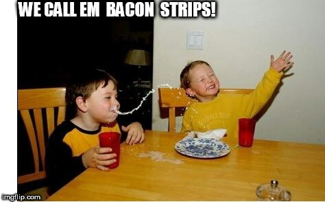 WE CALL EM  BACON  STRIPS! | made w/ Imgflip meme maker