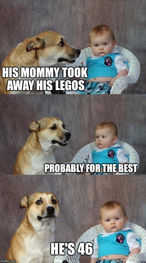 HIS MOMMY TOOK AWAY HIS LEGOS PROBABLY FOR THE BEST HE'S 46 | made w/ Imgflip meme maker