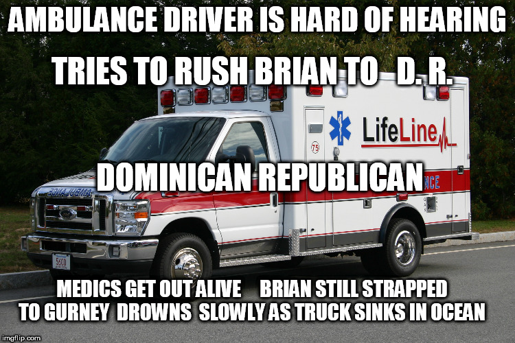AMBULANCE DRIVER IS HARD OF HEARING TRIES TO RUSH BRIAN TO   D. R. DOMINICAN REPUBLICAN MEDICS GET OUT ALIVE     BRIAN STILL STRAPPED TO GUR | made w/ Imgflip meme maker