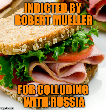 Ham Sandwich | INDICTED BY ROBERT MUELLER FOR COLLUDING WITH RUSSIA | image tagged in russia,collusion,witch hunt | made w/ Imgflip meme maker