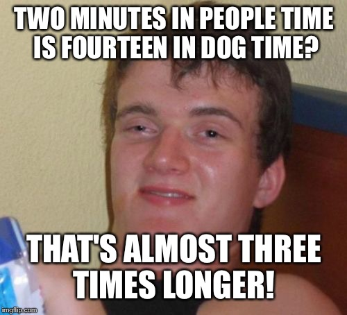 10 Guy Meme | TWO MINUTES IN PEOPLE TIME IS FOURTEEN IN DOG TIME? THAT'S ALMOST THREE TIMES LONGER! | image tagged in memes,10 guy | made w/ Imgflip meme maker