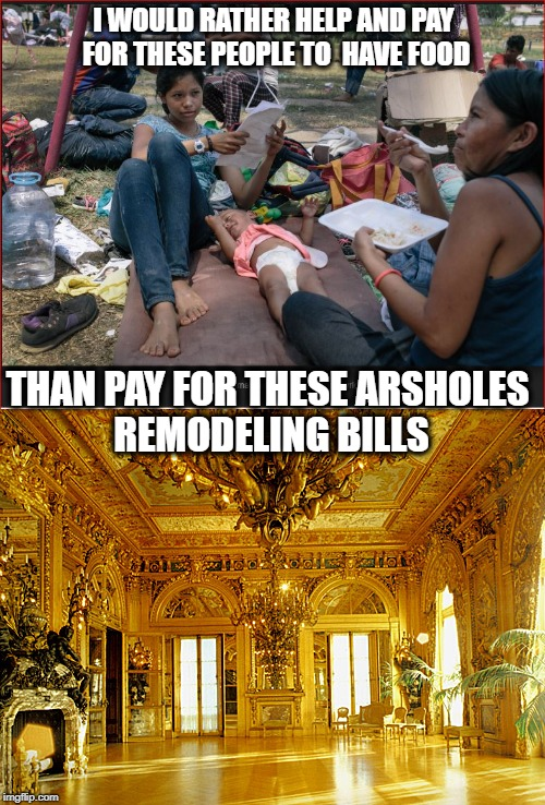 I WOULD RATHER HELP AND PAY FOR THESE PEOPLE TO  HAVE FOOD THAN PAY FOR THESE ARSHOLES REMODELING BILLS | made w/ Imgflip meme maker