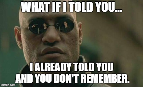 Matrix Morpheus Meme | WHAT IF I TOLD YOU... I ALREADY TOLD YOU AND YOU DON'T REMEMBER. | image tagged in memes,matrix morpheus | made w/ Imgflip meme maker