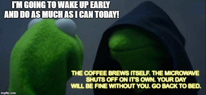 Evil Kermit Meme | I'M GOING TO WAKE UP EARLY AND DO AS MUCH AS I CAN TODAY! THE COFFEE BREWS ITSELF. THE MICROWAVE SHUTS OFF ON IT'S OWN. YOUR DAY WILL BE FIN | image tagged in memes,evil kermit | made w/ Imgflip meme maker