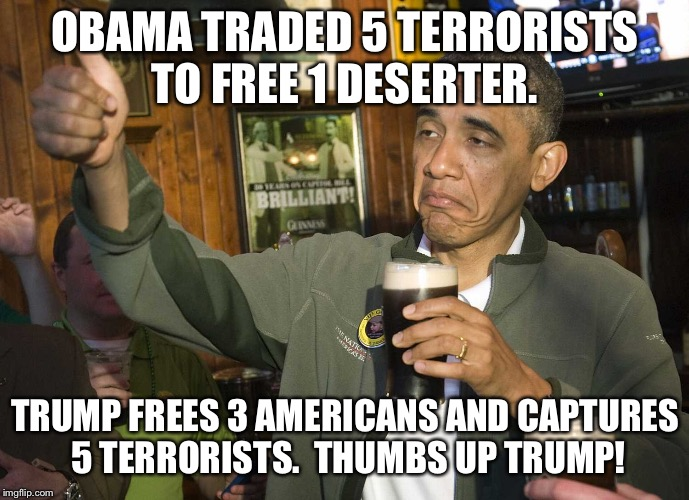 Thumbs up Trump! | OBAMA TRADED 5 TERRORISTS TO FREE 1 DESERTER. TRUMP FREES 3 AMERICANS AND CAPTURES 5 TERRORISTS.  THUMBS UP TRUMP! | image tagged in obama beer,trump,terrorists,freedom,prisoners | made w/ Imgflip meme maker