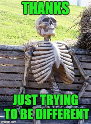 Waiting Skeleton Meme | THANKS JUST TRYING TO BE DIFFERENT | image tagged in memes,waiting skeleton | made w/ Imgflip meme maker