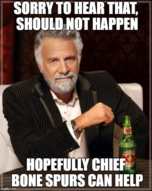 The Most Interesting Man In The World Meme | SORRY TO HEAR THAT, SHOULD NOT HAPPEN HOPEFULLY CHIEF BONE SPURS CAN HELP | image tagged in memes,the most interesting man in the world | made w/ Imgflip meme maker