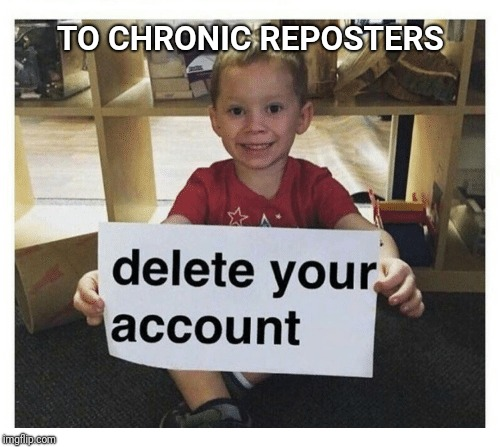 TO CHRONIC REPOSTERS | made w/ Imgflip meme maker