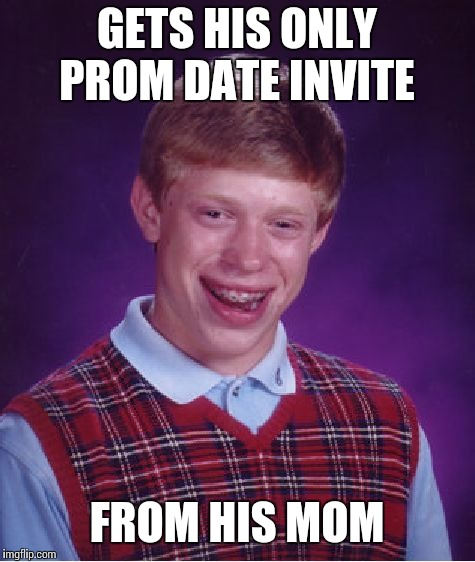 Bad Luck Brian Meme | GETS HIS ONLY PROM DATE INVITE FROM HIS MOM | image tagged in memes,bad luck brian | made w/ Imgflip meme maker