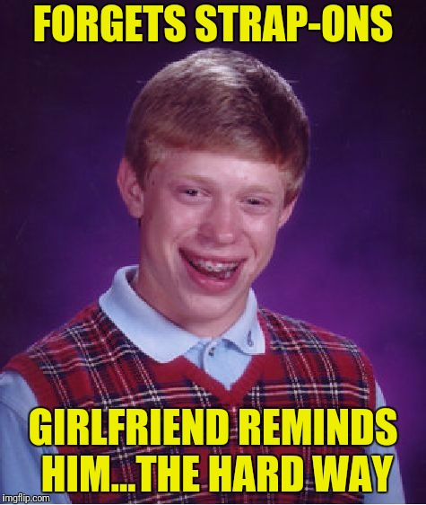 Bad Luck Brian Meme | FORGETS STRAP-ONS GIRLFRIEND REMINDS HIM...THE HARD WAY | image tagged in memes,bad luck brian | made w/ Imgflip meme maker