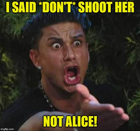 I SAID *DON'T* SHOOT HER NOT ALICE! | made w/ Imgflip meme maker