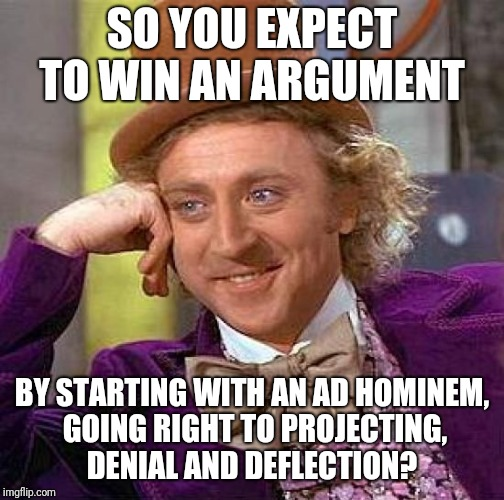 Confronting teenage assholes is like talking to wild animals  | SO YOU EXPECT TO WIN AN ARGUMENT BY STARTING WITH AN AD HOMINEM, GOING RIGHT TO PROJECTING, DENIAL AND DEFLECTION? | image tagged in memes,creepy condescending wonka,psychology,your argument is invalid | made w/ Imgflip meme maker