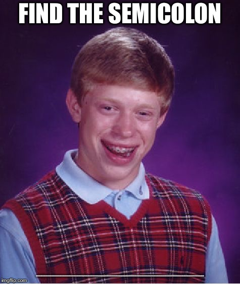 Bad Luck Brian Meme | FIND THE SEMICOLON :::::::::::::::::::::::::::::::::::::::::::::::::::::::::::::::::::::::::::::::::::::::::::::::::::::::::::::::::::;::::: | image tagged in memes,bad luck brian | made w/ Imgflip meme maker