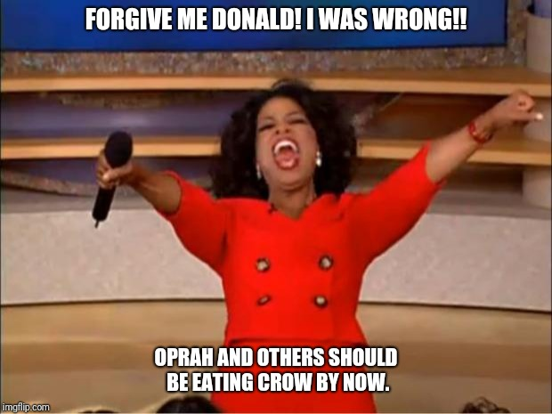 Oprah You Get A Meme | FORGIVE ME DONALD! I WAS WRONG!! OPRAH AND OTHERS SHOULD BE EATING CROW BY NOW. | image tagged in memes,oprah you get a | made w/ Imgflip meme maker