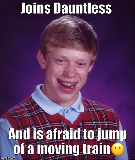 Bad Luck Brian Meme | Joins Dauntless And is afraid to jump of a moving train | image tagged in memes,bad luck brian | made w/ Imgflip meme maker