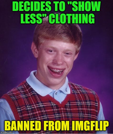 "Bad Luck Brian Meme | DECIDES TO ""SHOW LESS"" CLOTHING BANNED FROM IMGFLIP 