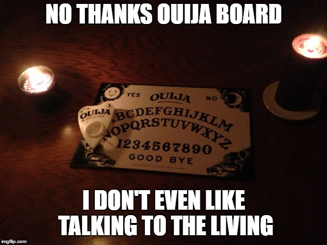 I'd probably reach someone I didn't like anyway. | NO THANKS OUIJA BOARD I DON'T EVEN LIKE TALKING TO THE LIVING | image tagged in ouija board,ouija,people,random | made w/ Imgflip meme maker
