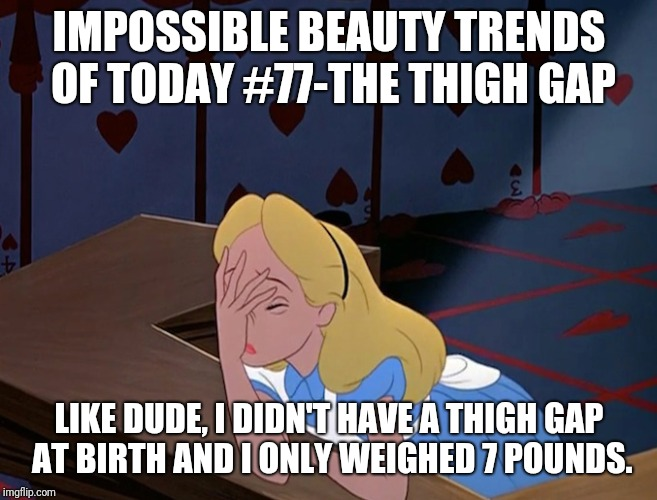 Alice in Wonderland Face Palm Facepalm | IMPOSSIBLE BEAUTY TRENDS OF TODAY #77-THE THIGH GAP LIKE DUDE, I DIDN'T HAVE A THIGH GAP AT BIRTH AND I ONLY WEIGHED 7 POUNDS. | image tagged in alice in wonderland face palm facepalm | made w/ Imgflip meme maker
