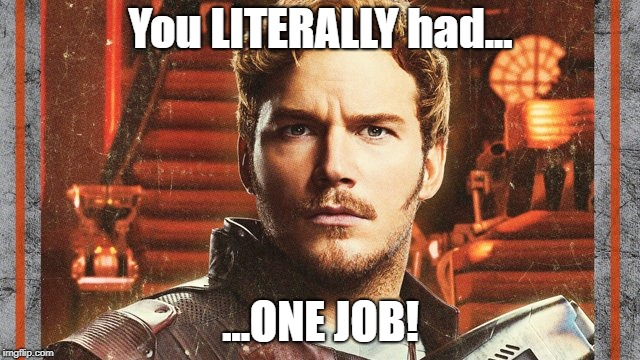 Peter Quill: The REAL Infinity War Villain | You LITERALLY had... ...ONE JOB! | image tagged in avengers infinity war,starlord,fail,you had one job | made w/ Imgflip meme maker