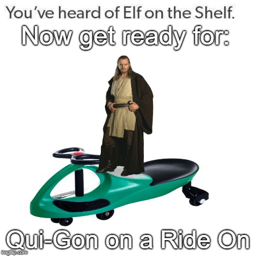 Qui-Gon on a Ride On:Star Wars Memes |  Now get ready for:; Qui-Gon on a Ride On | image tagged in elf on a shelf,star wars,star wars memes,star wars meme,qui gon jinn | made w/ Imgflip meme maker