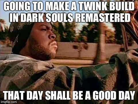Today Was A Good Day Meme | GOING TO MAKE A TWINK BUILD IN DARK SOULS REMASTERED THAT DAY SHALL BE A GOOD DAY | image tagged in memes,today was a good day | made w/ Imgflip meme maker