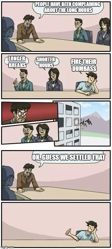 Boardroom meeting | PEOPLE HAVE BEEN COMPLAINING ABOUT THE LONG HOURS LONGER BREAKS SHORTER HOURS FIRE THEIR DUMBASS OK, GUESS WE SETTLED THAT | image tagged in boardroom meeting suggestion 2,random | made w/ Imgflip meme maker