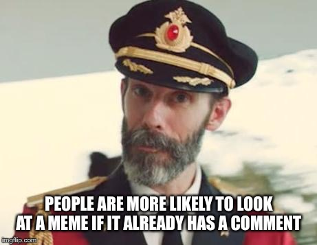 Captain Obvious | PEOPLE ARE MORE LIKELY TO LOOK AT A MEME IF IT ALREADY HAS A COMMENT | image tagged in captain obvious | made w/ Imgflip meme maker